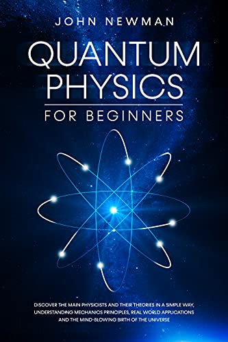 Quantum Physics for Beginners: Discover The Main Physicists and Their Theories in a Simple Way, Understanding Mechanics Principles, Real World Applications ... Birth of The Universe (English Edition)