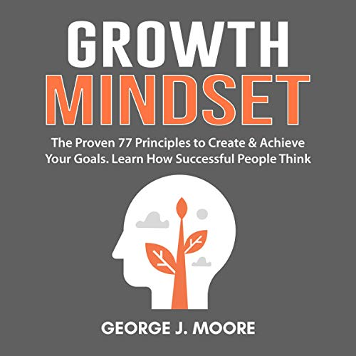 Growth Mindset: The Proven 77 Principles to Create & Achieve Your Goals. Learn How Successful People Think audiobook cover art