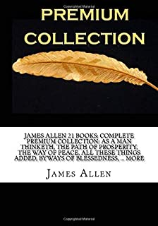 James Allen 21 Books: Complete Premium Collection: As A Man Thinketh, The Path Of Prosperity, The Way Of Peace, All These ...