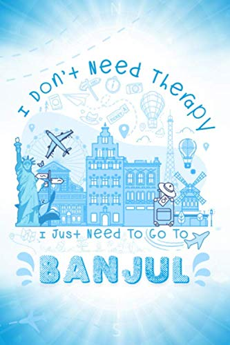 I Don't Need Therapy I Just Need To Go To BANJUL: BANJUL Travel And Vacation Notebook / Travel Logbook Journal / Trip planning journal / Funny Travel ... and Kids - 6x9 inches 120 Blank Lined Pages