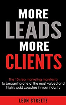 More Leads More Clients: The 10 Step Marketing Manifesto To Becoming One Of The Most Valued And Highly Paid Coaches In Your Industry by [Leon Streete]