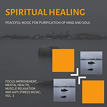 Spiritual Healing (Peaceful Music For Purification Of Mind And Soul) (Focus Improvement, Mental Health, Muscle Relaxation And Anti Stress Music, Vol. 3)