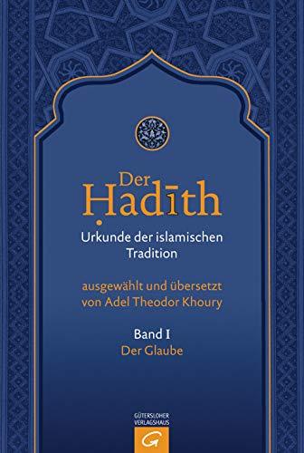 Der Hadith. Quelle der islamischen Tradition: Der Glaube (Der Hadith. Urkunde der islamischen Tradition, Band 1)