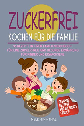 Zuckerfrei Kochen für die Familie: 95 Rezepte in einem Familienkochbuch für eine zuckerfreie und gesunde Ernährung für Kinder und Erwachsene