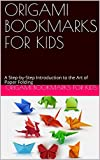 ORIGAMI BOOKMARKS FOR KIDS : A Step-by-Step Introduction to the Art of Paper Folding (English Edition)