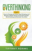 Overthinking: 2 in 1: Overthinking: How to Change your Mind, Stop Worrying, and Become a Better Version of Yourself: Includes Mind Hacking and Declutter Your Mind