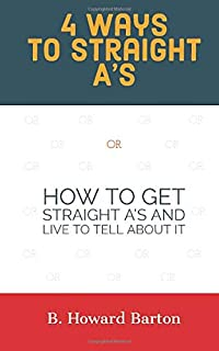 4 WAYS TO STRAIGHT A'S: HOW TO GET STRAIGHT A'S AND LIVE TO TELL ABOUT IT