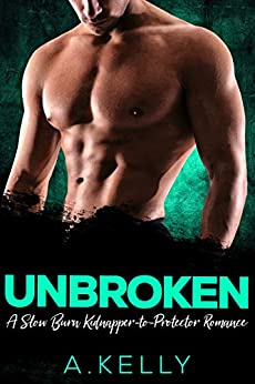 Unbroken: A Slow Burn Kidnapper-to-Protector Romance by [A. Kelly]