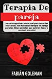 Terapia de Pareja: Terapia cognitiva-conductual para Sanar las relaciones. iUn Manual de terapia en pareja para las Almas gemelas que quieren llegar a ... de los mejores para no caer en mentiras.)