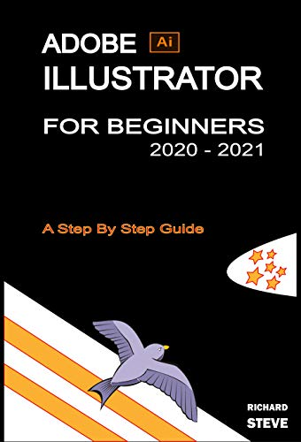 ADOBE ILLUSTRATOR FOR BEGINNERS 2020 - 2021: An In-depth Guide To Starting And Growing Your Design Skills (English Edition)