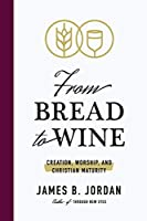 From Bread to Wine: Creation, Worship, and Christian Maturity