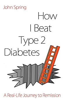 How I Beat Type 2 Diabetes: A Humorous Real-Life Route to Remission by [John Spring]