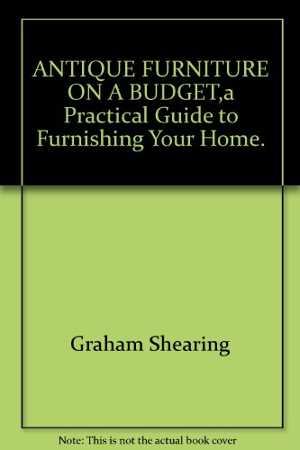 ANTIQUE FURNITURE ON A BUDGET,a Practical Guide to Furnishing Your Home.