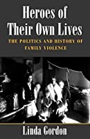 Heroes of Their Own Lives: The Politics and History of Family Violence : Boston, 1880-1960
