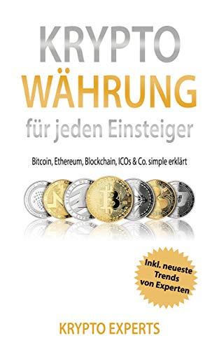 Krypto Währung für jeden Einsteiger: Bitcoin, Ethereum, Blockchain, ICOs & Co. simple erklärt