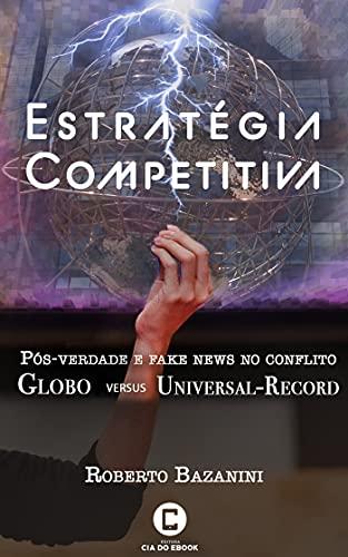 Estratégia competitiva; Pós-verdade e fake news no conflito Globo versus Universal-Record (Portuguese Edition)