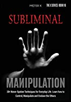 Subliminal Manipulation: 30+ Never-Spoken Techniques for Everyday Life for Control, Manipulate and Enslave the Others (The X Serie$)