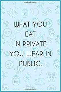 What you eat in private you wear in public  : Notebook for motivation to persons who do loss diet,Keto journal to organize...