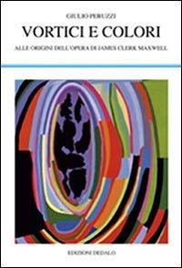 Vortici e colori. Alle origini dell'opera di James Clerk Maxwell