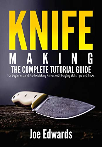 Knife Making: The Complete Tutorial Guide for Beginners and Pro to Making Knives with Forging Skills Tips and Tricks