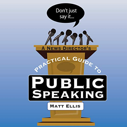 Don't Just Say It: A News Director's Guide to Public Speaking audiobook cover art