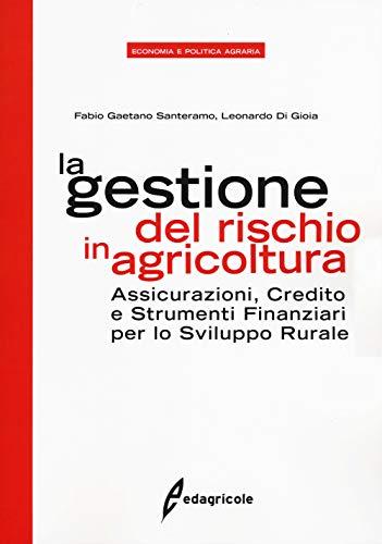 La gestione del rischio in agricoltura. Assicurazioni, credito e strumenti finanziari per lo sviluppo rurale