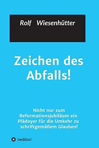 Zeichen des Abfalls!: Nicht nur zum Reformationsjubiläum ein Plädoyer für die Umkehr zu schriftgemäßem Glauben!