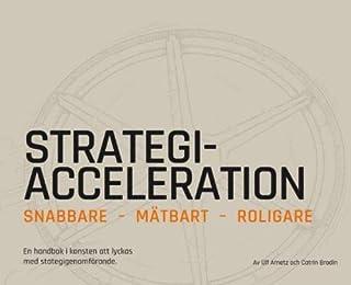 Strategiacceleration : snabbare, mätbart, roligare - en handbok i konsten att lyckas med strategigenomförande
