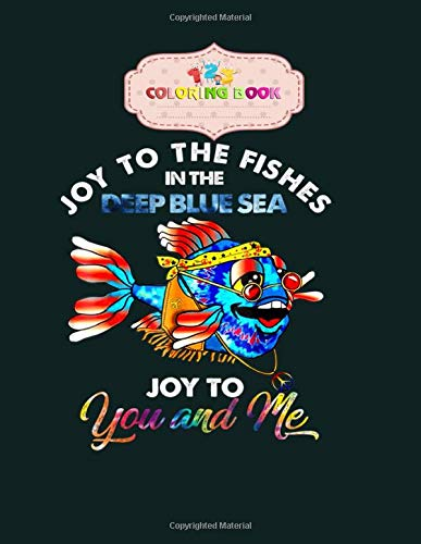 Coloring Book: joy to the fishes in the deep blue sea joy to you and my tee- book for kids - 8.5 x11 inches