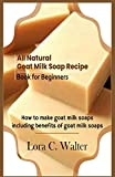 All Natural Goat Milk Soap Recipe Book for Beginners: How to make goat milk soaps