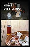 SUPER EASY HOME DISTILLING: A complete guide to distilling your own whiskey, spirit, vodka from fermentation to bottling