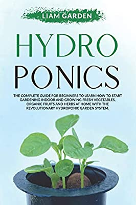 Hydroponics: The Complete Guide For Beginners to Learn How to Start Gardening Indoor and Growing Fresh Vegetables, Organic Fruits and Herbs at Home With the Revolutionary Hydroponic Garden System.