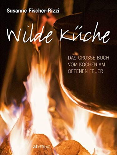 Wilde Küche: Das grosse Buch vom Kochen am offenen Feuer
