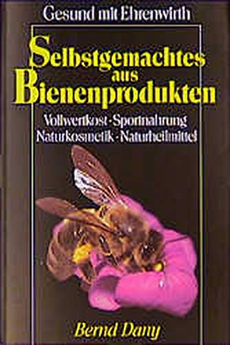 Selbstgemachtes aus Bienenprodukten. Vollwertkost, Sportnahrung, Naturkosmetik, Naturheilmittel (Gesund mit Ehrenwirth)