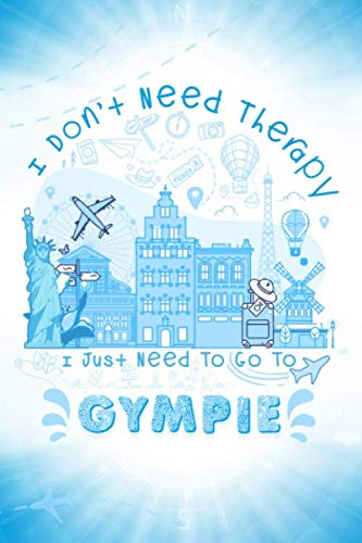 I Don't Need Therapy I Just Need To Go To Gympie: Gympie Travel And Vacation Notebook / Travel Logbook Journal / Trip planning journal / Funny Travel ... and Kids - 6x9 inches 120 Blank Lined Pages