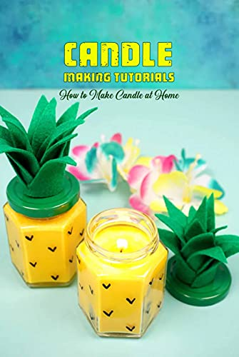 Candle Making Tutorials: How to Make Candle at Home: Candle Making Guide Book