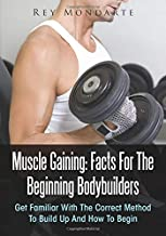 Muscle Gaining: Facts For The Beginning Bodybuilders: Get Familiar With The Correct Method To Build Up And How To Begin