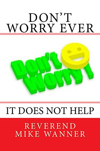 Don't Worry Ever: It Does Not Help! (English Edition)