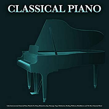 Classical Piano: Calm Instrumental Classical Piano Playlist For Sleep, Relaxation, Spa, Massage, Yoga, Meditation, Healing, Wellness, Mindfulness and The Best Classical Music