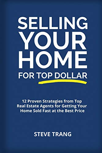 Real Estate Investing Books! - Selling Your Home for Top Dollar: 12 Proven Strategies from Top Real Estate Agents for Getting Your Home Sold Fast at the Best Price