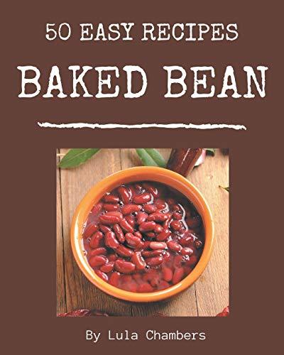 50 Easy Baked Bean Recipes: A Timeless Easy Baked Bean Cookbook