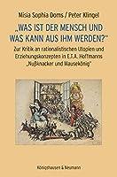 """""""Was ist der Mensch und was kann aus ihm werden?"""": Zur Kritik an rationalistischen Utopien und Erziehungskonzepten in E.T.A. Hoffmanns """"Nussknacker und Mausekoenig"""""""