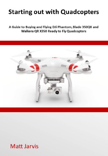 Starting out with Quadcopters: A Guide to Buying and Flying DJi Phantom, Blade 350QX and Walkera QR X350 Ready to Fly Quadcopters (English Edition)