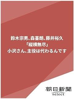 鈴木宗男、森喜朗、藤井裕久「縦横無尽」 小沢さん主役は代わるんです (朝日新聞デジタルSELECT)