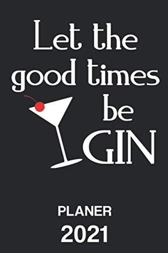 LET THE GOOD TIMES BE GIN 2021: Kalender Terminkalender Gin Tonic Spruch Terminplaner | Cocktail Planer Wochenplaner, Monatsplaner & Jahresplaner | ... Studium & Beruf | Jahresübersicht | Geschenk