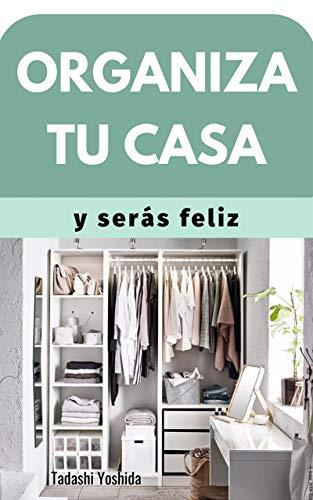 ORGANIZA TU CASA Y SERÁS FELIZ: Consejos, hábitos y métodos para tener un hogar con armonía