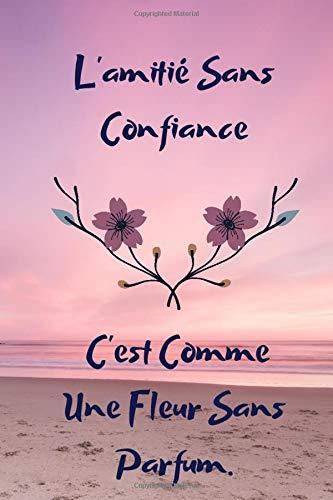 L'amitié sans confiance c'est comme une fleur sans parfum: Carnet, journal / pour cadeau; anniversaire / format 6x9, 120 pages, idéal pour enfants, hommes, femmes,