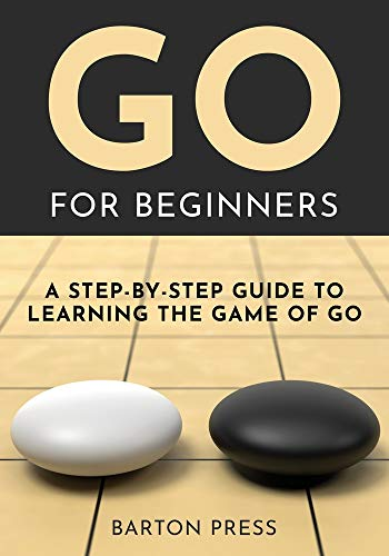 Go for Beginners: A Step-By-Step Guide to Learning the Game of Go