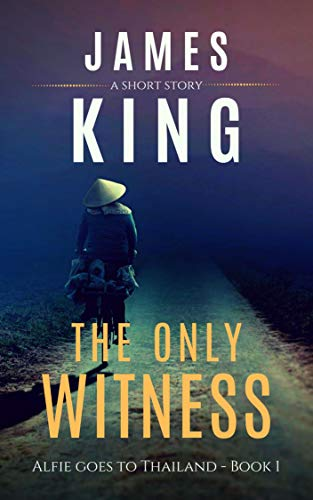 The Only Witness: A Short Story (Alfie Goes to Thailand Book 1) by [James King]