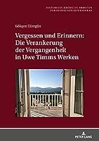 Vergessen Und Erinnern: Die Verankerung Der Vergangenheit in Uwe Timms Werken (Historisch-kritische Arbeiten Zur Deutschen Literatur)